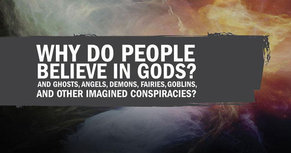 Why do people believe in gods? And ghosts, angels, demons, fairies, goblins, and other imagined conspiracies?